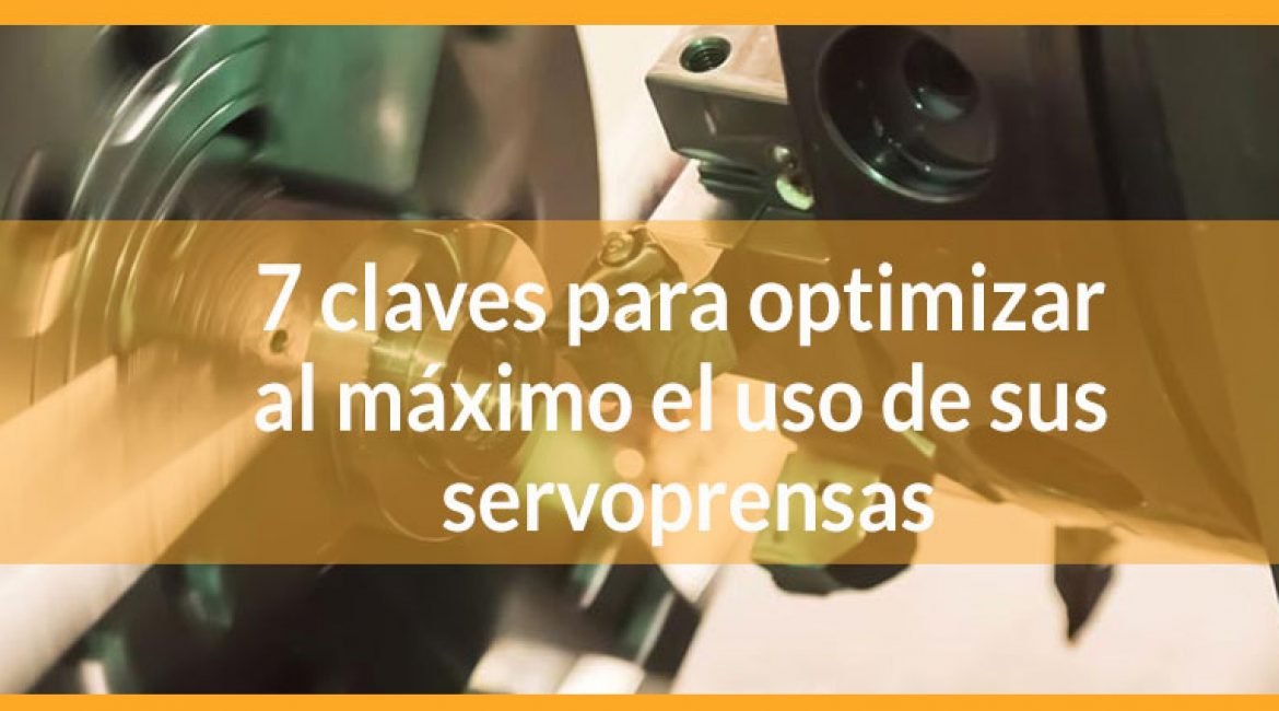 7 claves para optimizar al máximo el uso de sus servoprensas